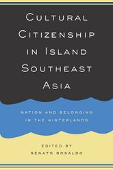 Cultural Citizenship in Island Southeast Asia: Nation and Belonging in the Hinterlands