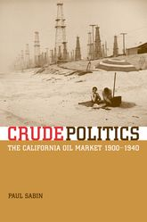Crude PoliticsThe California Oil Market, 1900-1940
