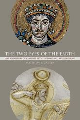 The Two Eyes of the EarthArt and Ritual of Kingship between Rome and Sasanian Iran