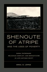 Shenoute of Atripe and the Uses of PovertyRural Patronage, Religious Conflict, and Monasticism in Late Antique Egypt