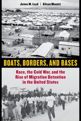 Boats, Borders, and BasesRace, the Cold War, and the Rise of Migration Detention in the United States
