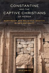 Constantine and the Captive Christians of PersiaMartyrdom and Religious Identity in Late Antiquity