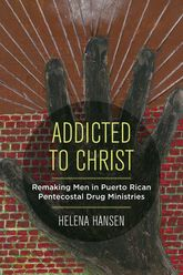 Addicted to ChristRemaking Men in Puerto Rican Pentecostal Drug Ministries